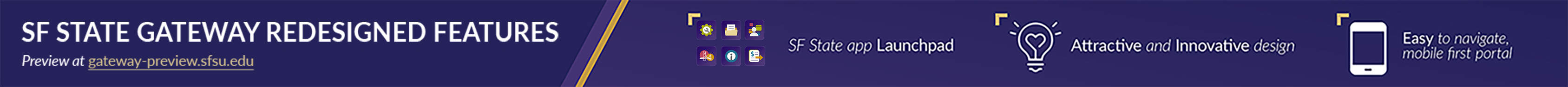SF State Gateway Redesigned Features. SF State app Launchpad. Easy to navigate, mobile first portal.  Preview at gateway-preview.sfsu.edu.